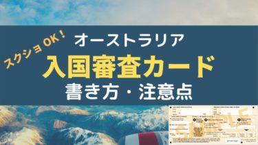 【スクショ OK!】オーストラリア 入国の審査 カードの書き方・注意点!
