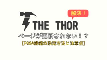 【THE THOR】ページが更新されない!原因判明【PWAの設定方法・注意点】