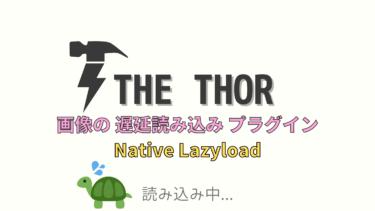 【THE THOR】画像の遅延読み込み プラグイン「Native Lazyload」がおすすめ!